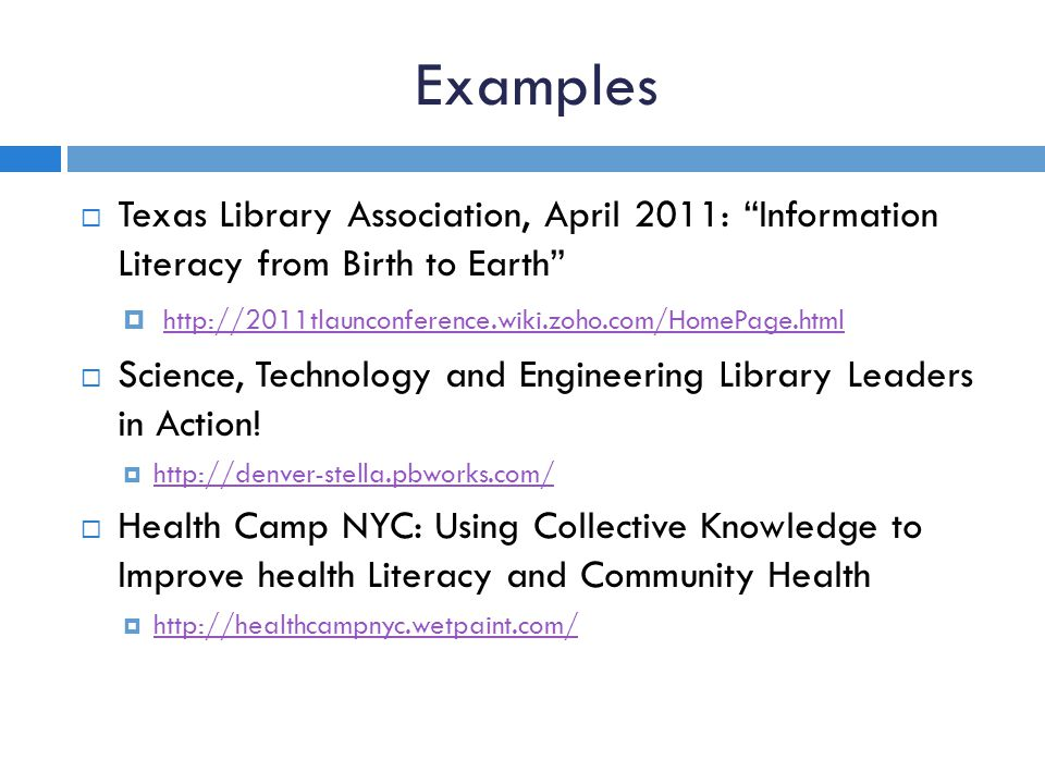 Examples Texas Library Association, April 2011: Information Literacy from Birth to Earth http://2011tlaunconference.wiki.zoho.com/HomePage.html Science, Technology and Engineering Library Leaders in Action.