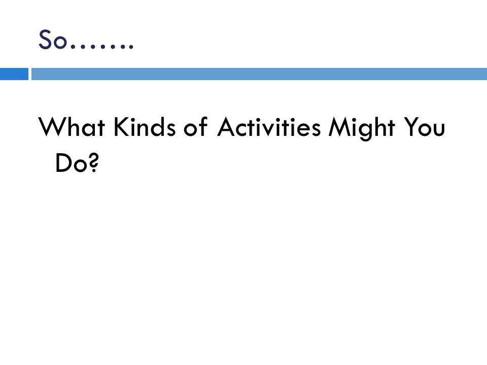 So……. What Kinds of Activities Might You Do