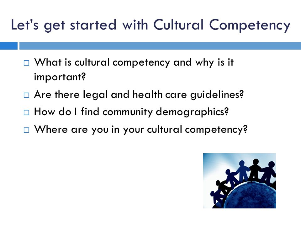Lets get started with Cultural Competency What is cultural competency and why is it important.