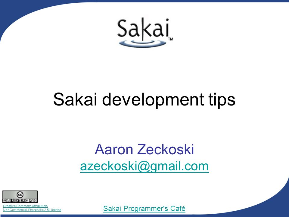 Creative Commons Attribution- NonCommercial-ShareAlike 2.5 License Sakai Programmer s Café Sakai development tips Aaron Zeckoski azeckoski@gmail.com