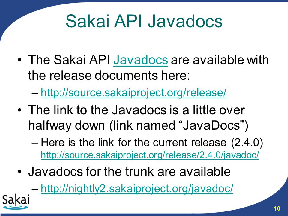 10 Sakai API Javadocs The Sakai API Javadocs are available with the release documents here:Javadocs –http://source.sakaiproject.org/release/http://sou