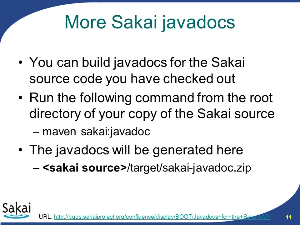 11 More Sakai javadocs You can build javadocs for the Sakai source code you have checked out Run the following command from the root directory of your copy of the Sakai source –maven sakai:javadoc The javadocs will be generated here – /target/sakai-javadoc.zip URL: http://bugs.sakaiproject.org/confluence/display/BOOT/Javadocs+for+the+Sakai+APIhttp://bugs.sakaiproject.org/confluence/display/BOOT/Javadocs+for+the+Sakai+API