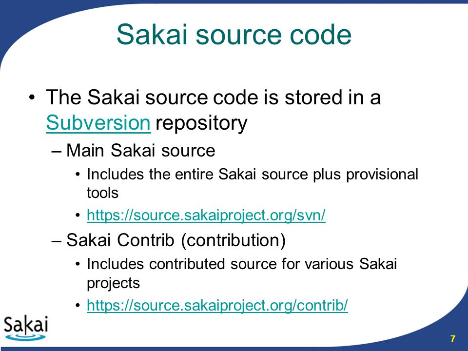 7 Sakai source code The Sakai source code is stored in a Subversion repository Subversion –Main Sakai source Includes the entire Sakai source plus provisional tools https://source.sakaiproject.org/svn/ –Sakai Contrib (contribution) Includes contributed source for various Sakai projects https://source.sakaiproject.org/contrib/