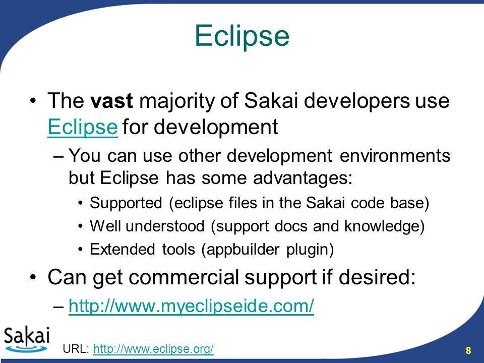 8 Eclipse The vast majority of Sakai developers use Eclipse for development Eclipse –You can use other development environments but Eclipse has some a