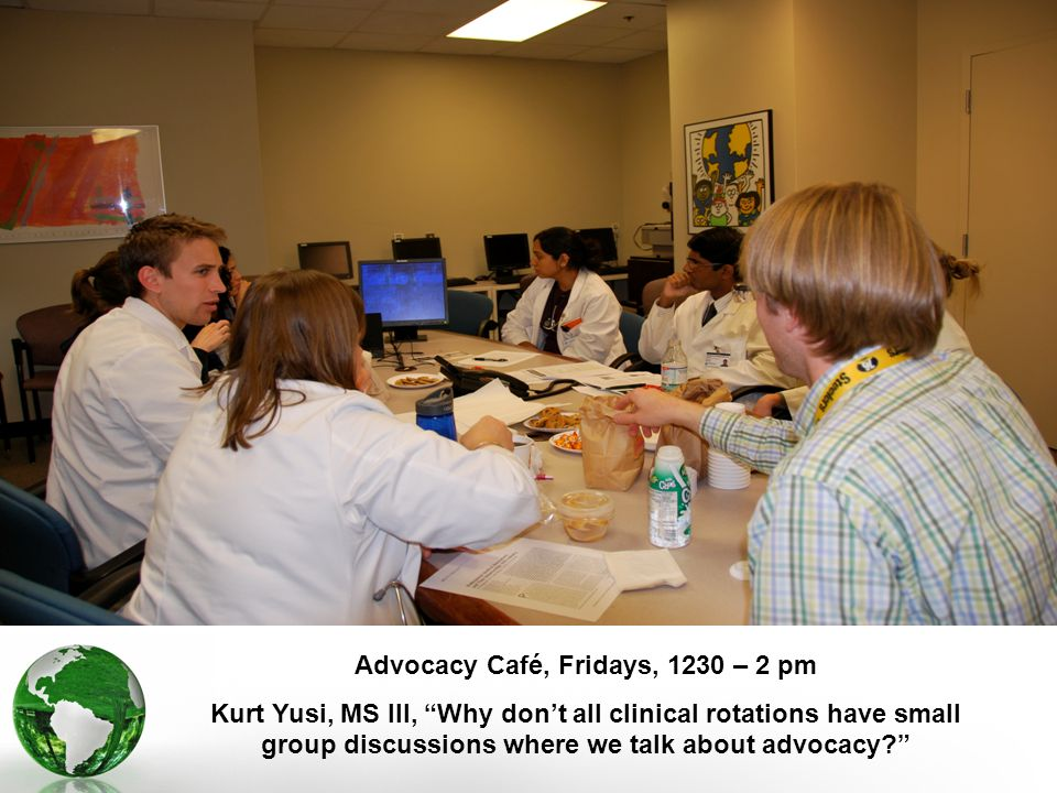 Advocacy Café, Fridays, 1230 – 2 pm Kurt Yusi, MS III, Why dont all clinical rotations have small group discussions where we talk about advocacy