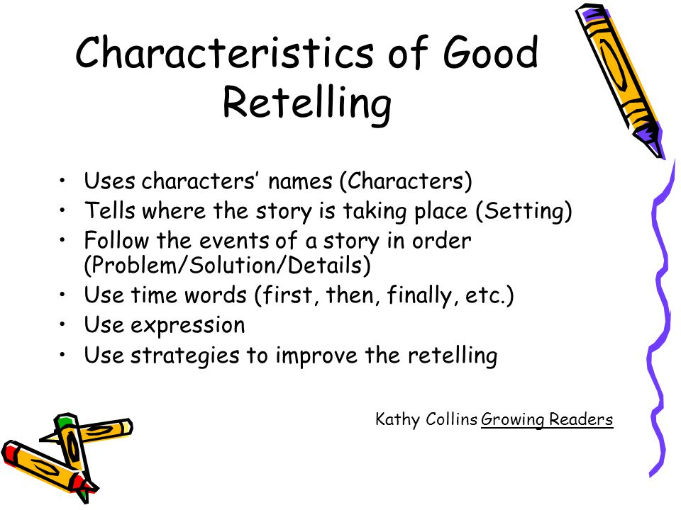 Characteristics of Good Retelling Uses characters names (Characters) Tells where the story is taking place (Setting) Follow the events of a story in o