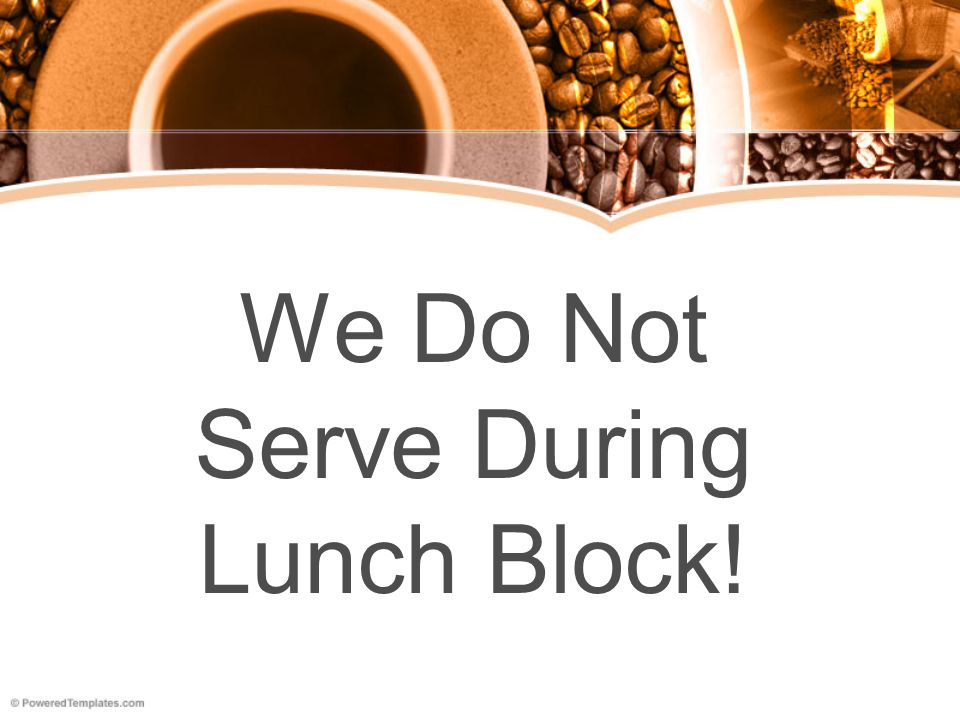 We Do Not Serve During Lunch Block!