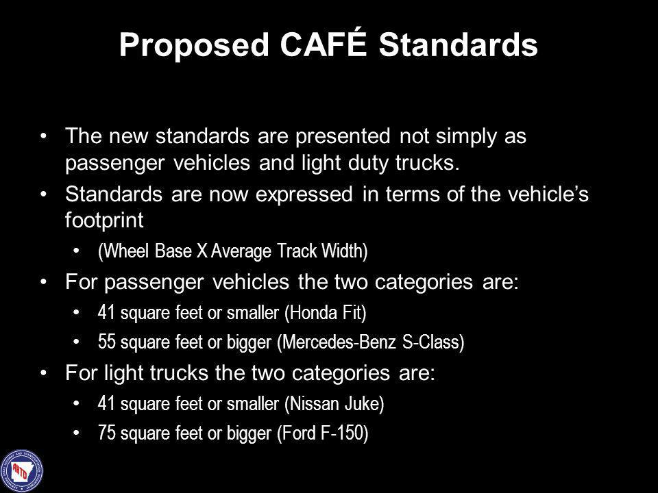 Proposed CAFÉ Standards The new standards are presented not simply as passenger vehicles and light duty trucks. Standards are now expressed in terms o