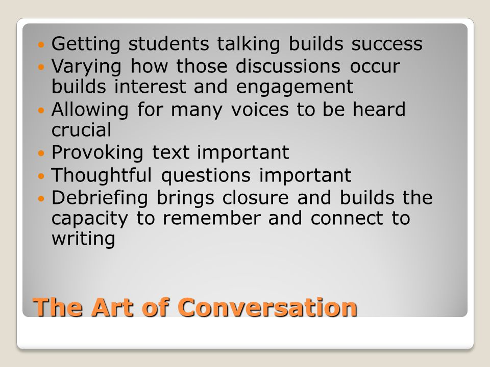 The Art of Conversation Getting students talking builds success Varying how those discussions occur builds interest and engagement Allowing for many v