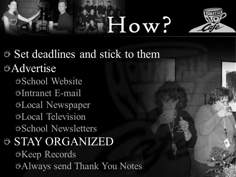 Set deadlines and stick to them Advertise School Website Intranet E-mail Local Newspaper Local Television School Newsletters STAY ORGANIZED Keep Records Always send Thank You Notes