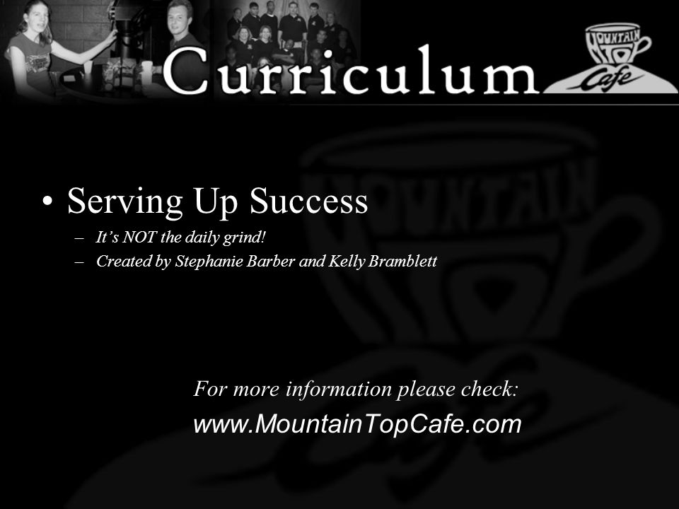 Serving Up Success –Its NOT the daily grind! –Created by Stephanie Barber and Kelly Bramblett For more information please check: www.MountainTopCafe.c