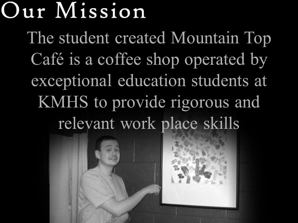 The student created Mountain Top Café is a coffee shop operated by exceptional education students at KMHS to provide rigorous and relevant work place skills