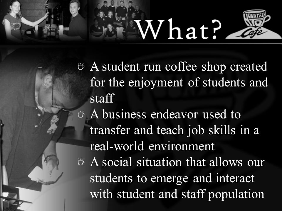 A student run coffee shop created for the enjoyment of students and staff A business endeavor used to transfer and teach job skills in a real-world en