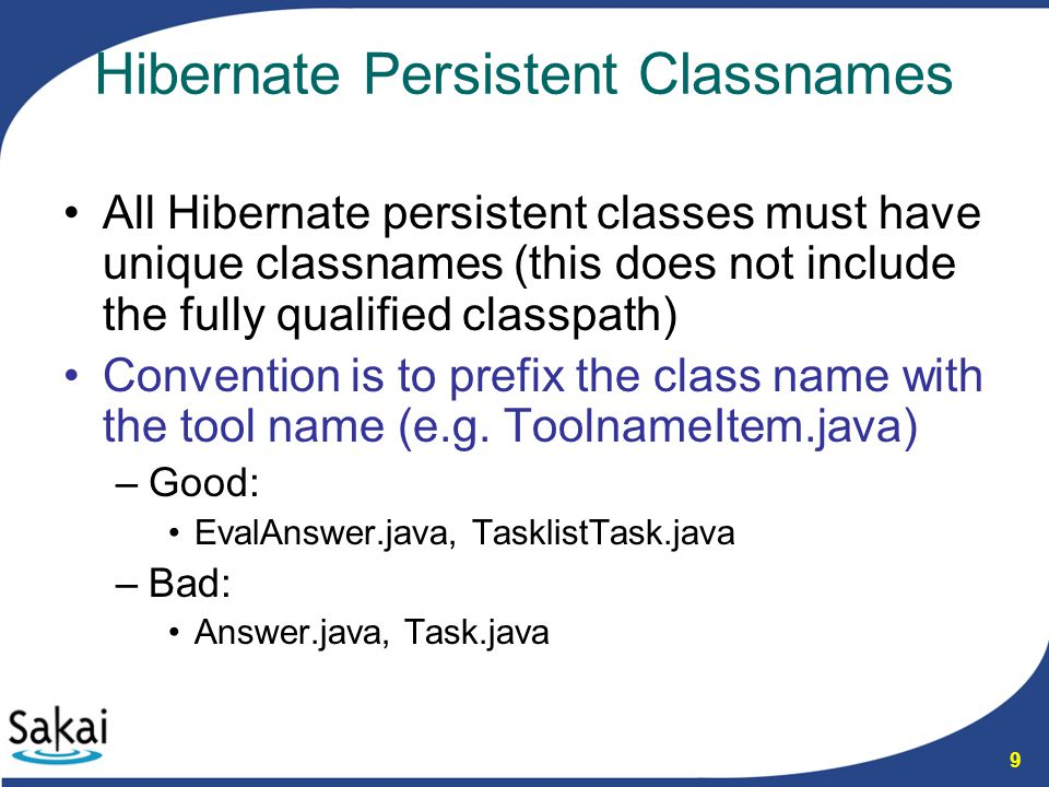 9 Hibernate Persistent Classnames All Hibernate persistent classes must have unique classnames (this does not include the fully qualified classpath) Convention is to prefix the class name with the tool name (e.g.
