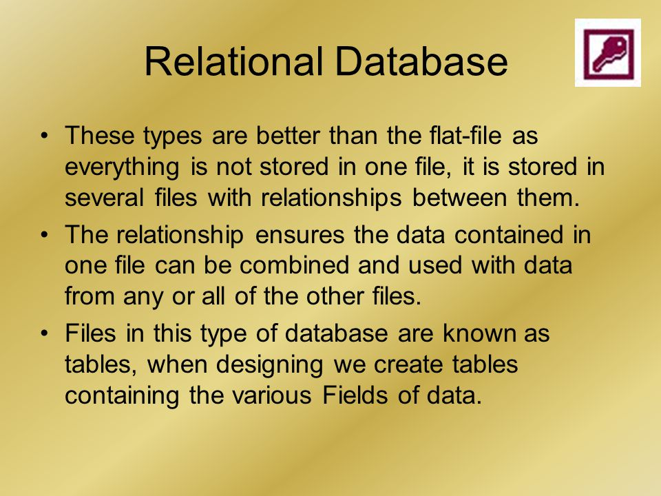 Relational Database These types are better than the flat-file as everything is not stored in one file, it is stored in several files with relationships between them.