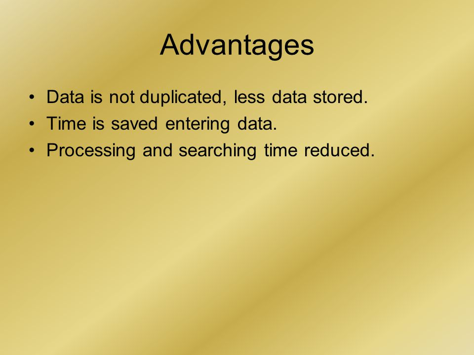 Advantages Data is not duplicated, less data stored. Time is saved entering data. Processing and searching time reduced.