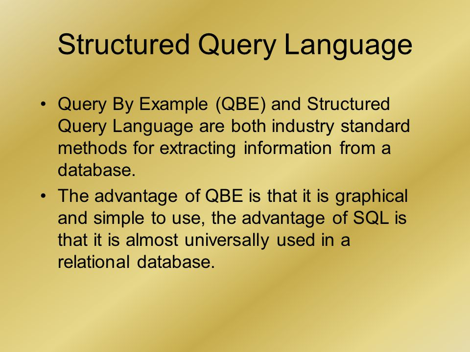 Structured Query Language Query By Example (QBE) and Structured Query Language are both industry standard methods for extracting information from a database.
