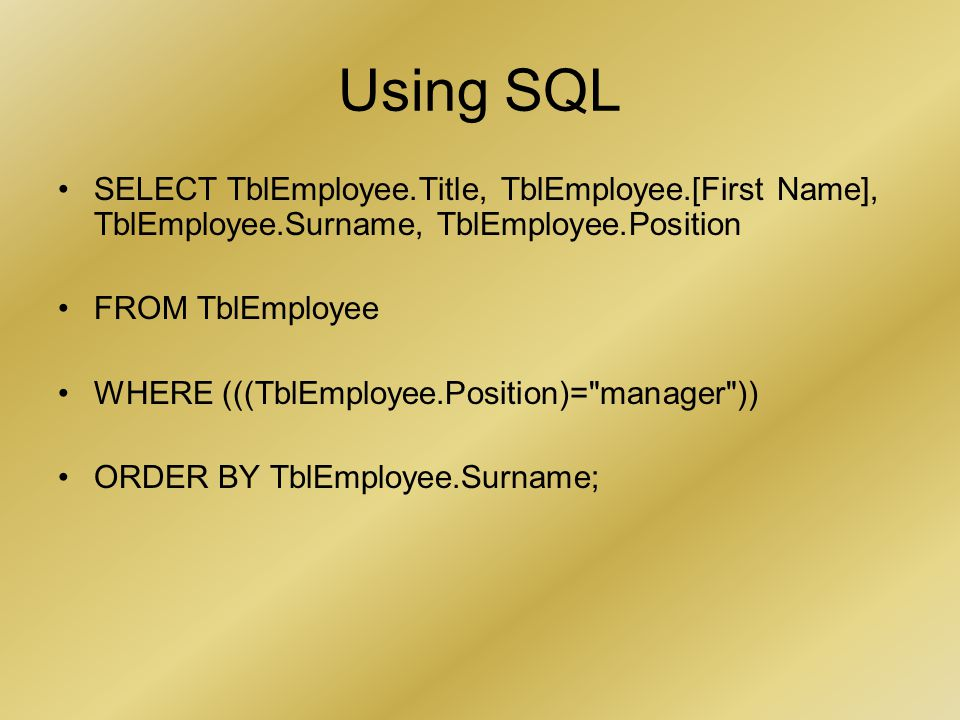 Using SQL SELECT TblEmployee.Title, TblEmployee.[First Name], TblEmployee.Surname, TblEmployee.Position FROM TblEmployee WHERE (((TblEmployee.Position