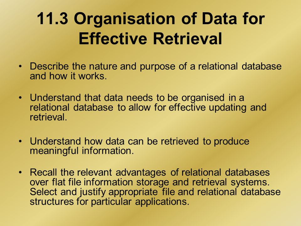 11.3 Organisation of Data for Effective Retrieval Describe the nature and purpose of a relational database and how it works.