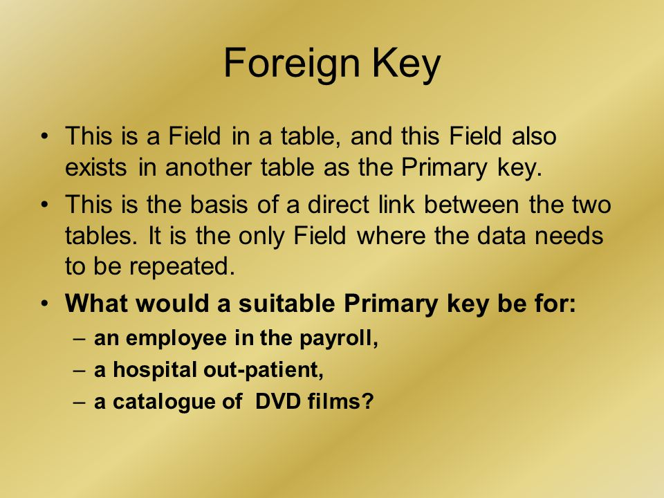 Foreign Key This is a Field in a table, and this Field also exists in another table as the Primary key.