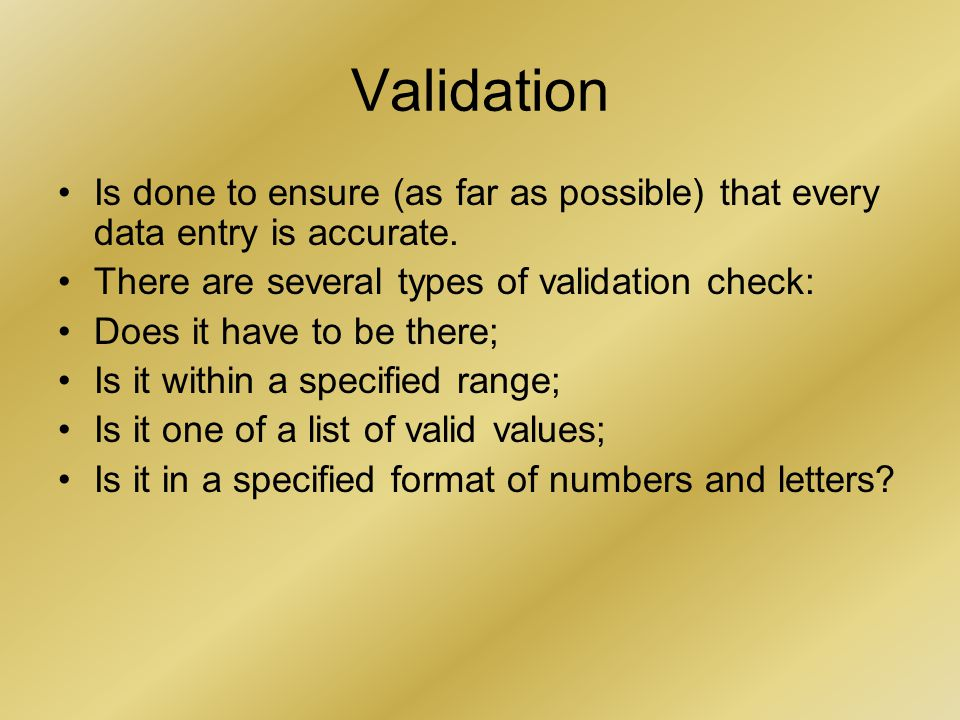Validation Is done to ensure (as far as possible) that every data entry is accurate.