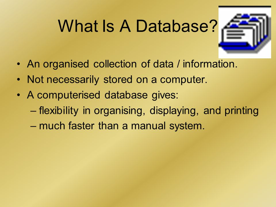 What Is A Database. An organised collection of data / information.