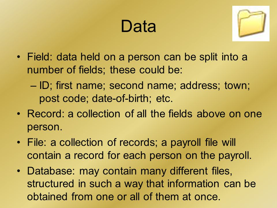 Data Field: data held on a person can be split into a number of fields; these could be: –ID; first name; second name; address; town; post code; date-of-birth; etc.