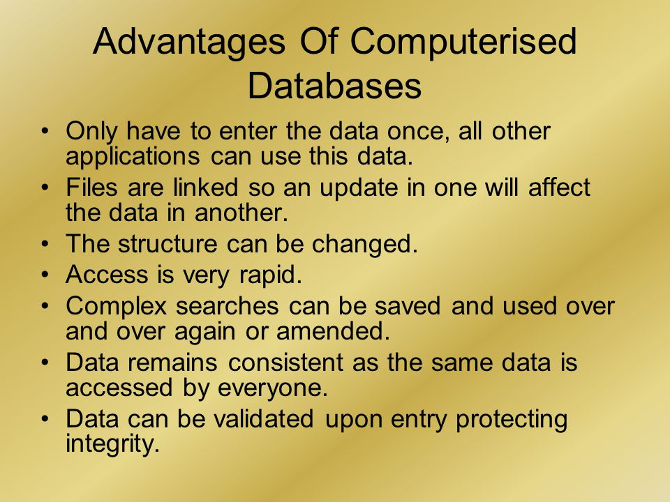 Advantages Of Computerised Databases Only have to enter the data once, all other applications can use this data.