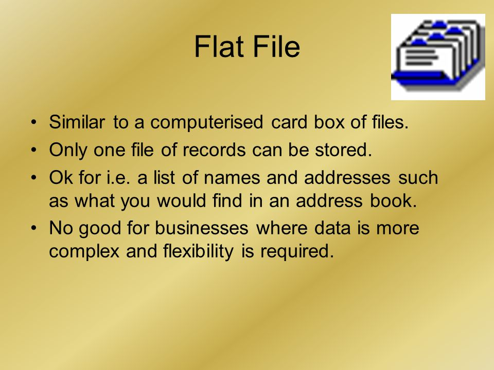 Flat File Similar to a computerised card box of files.