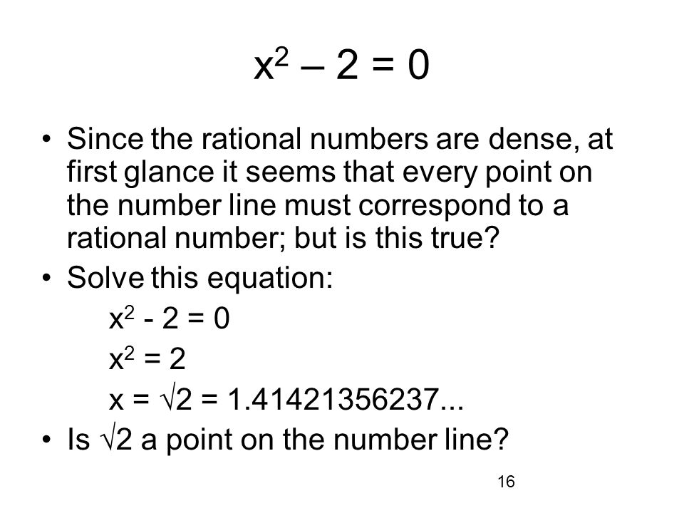 16 x 2 – 2 = 0 Since the rational numbers are dense, at first glance it seems that every point on the number line must correspond to a rational number; but is this true.