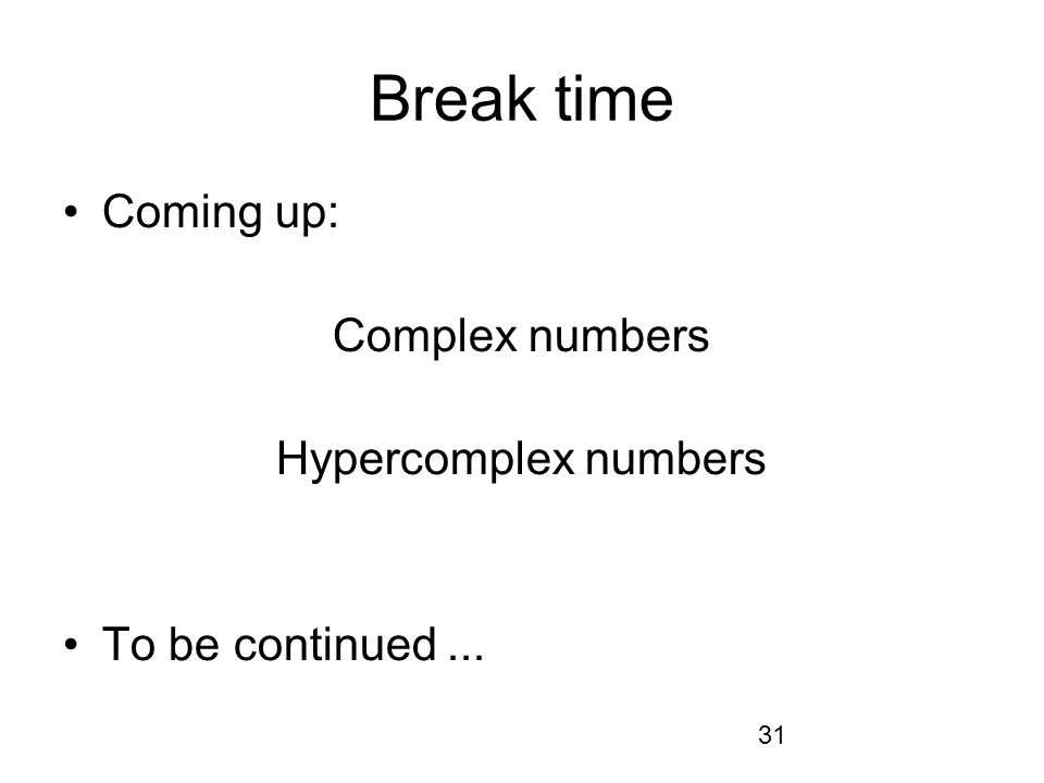 31 Break time Coming up: Complex numbers Hypercomplex numbers To be continued...