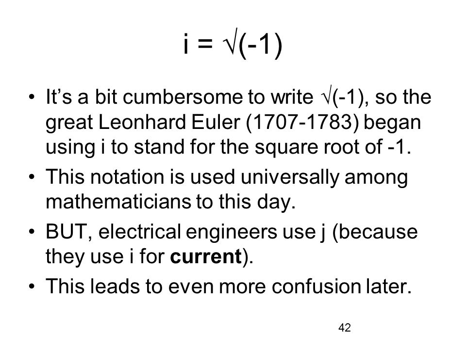 42 i = (-1) Its a bit cumbersome to write (-1), so the great Leonhard Euler (1707-1783) began using i to stand for the square root of -1. This notatio