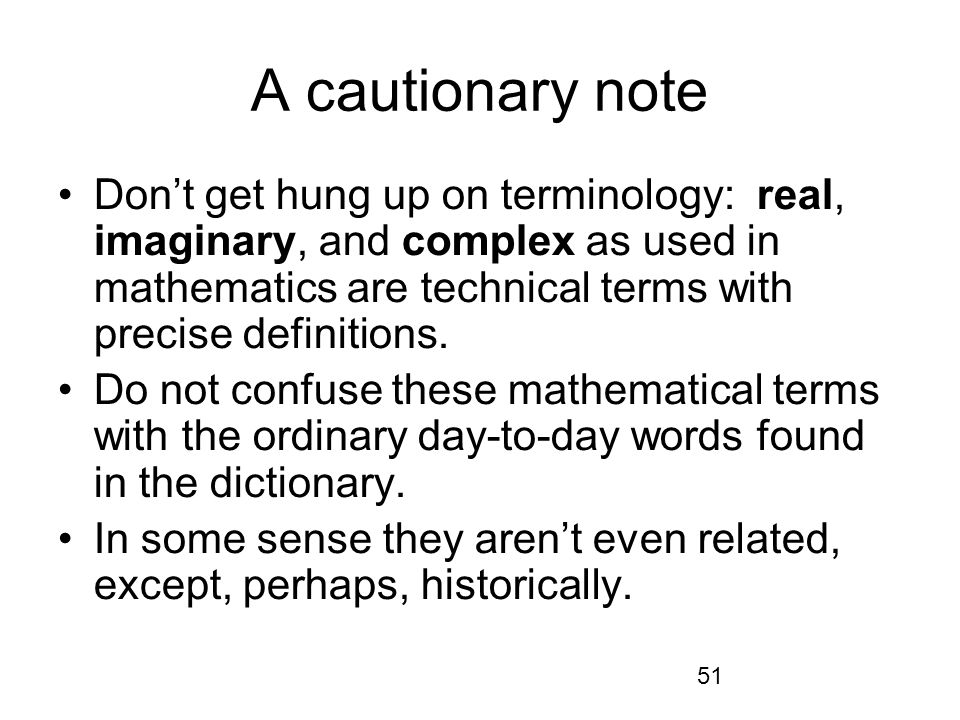 51 A cautionary note Dont get hung up on terminology: real, imaginary, and complex as used in mathematics are technical terms with precise definitions.
