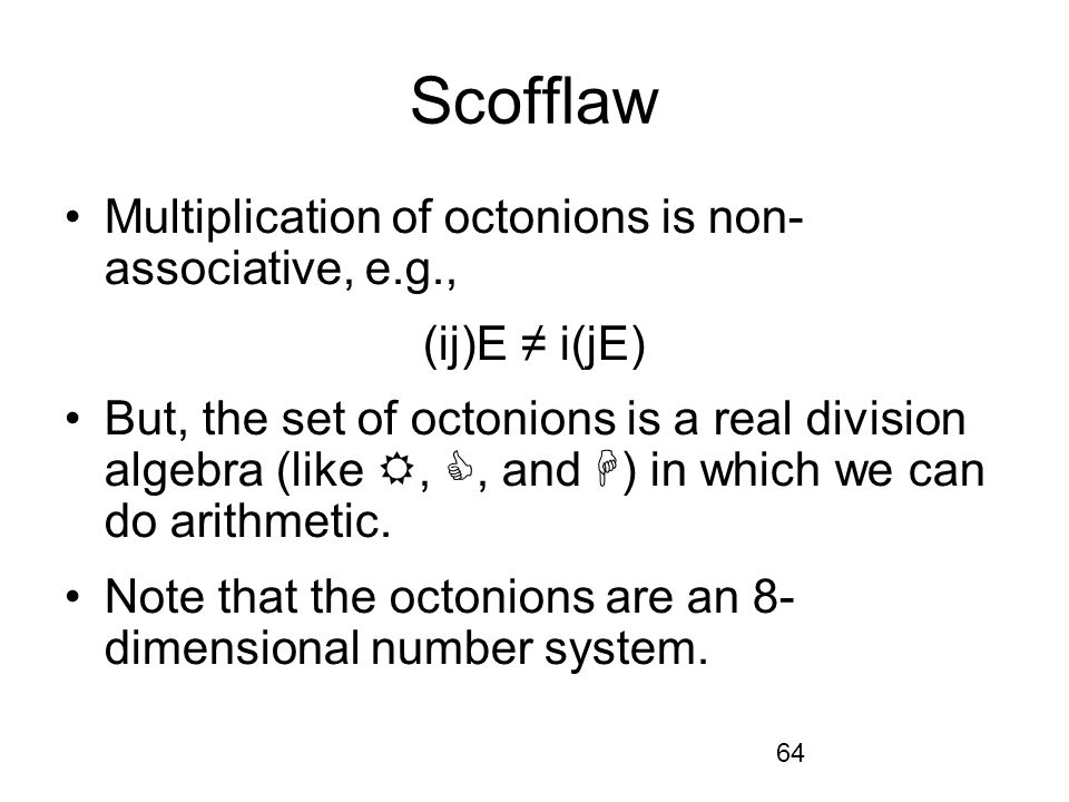 64 Scofflaw Multiplication of octonions is non- associative, e.g., (ij)E i(jE) But, the set of octonions is a real division algebra (like,, and ) in which we can do arithmetic.