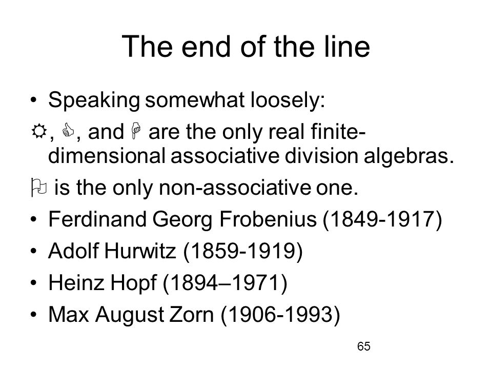 65 The end of the line Speaking somewhat loosely:,, and are the only real finite- dimensional associative division algebras.