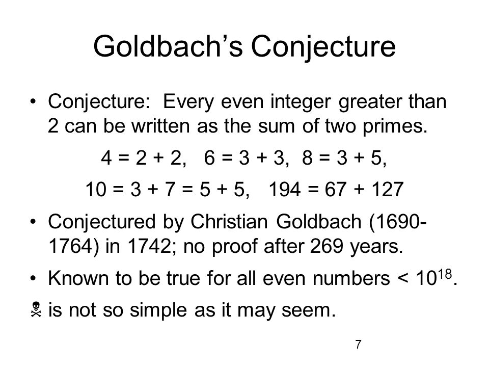 7 Goldbachs Conjecture Conjecture: Every even integer greater than 2 can be written as the sum of two primes.