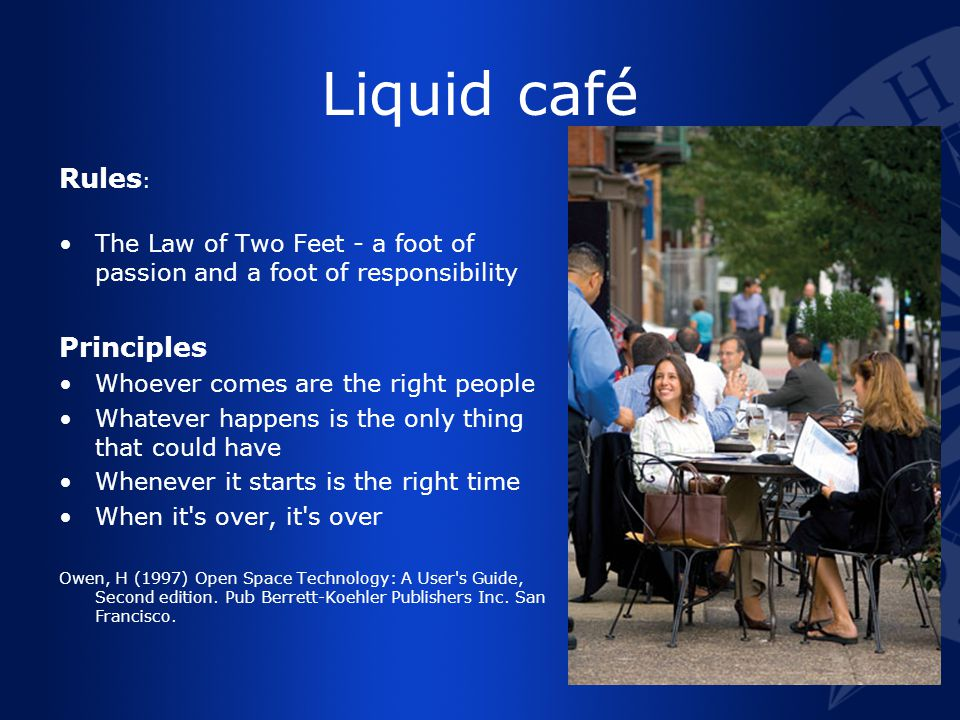 Liquid café Rules : The Law of Two Feet - a foot of passion and a foot of responsibility Principles Whoever comes are the right people Whatever happens is the only thing that could have Whenever it starts is the right time When it s over, it s over Owen, H (1997) Open Space Technology: A User s Guide, Second edition.