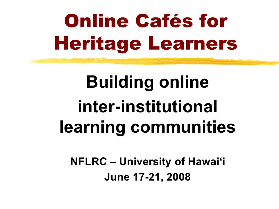Online Cafés for Heritage Learners Building online inter-institutional learning communities NFLRC – University of Hawaii June 17-21, 2008