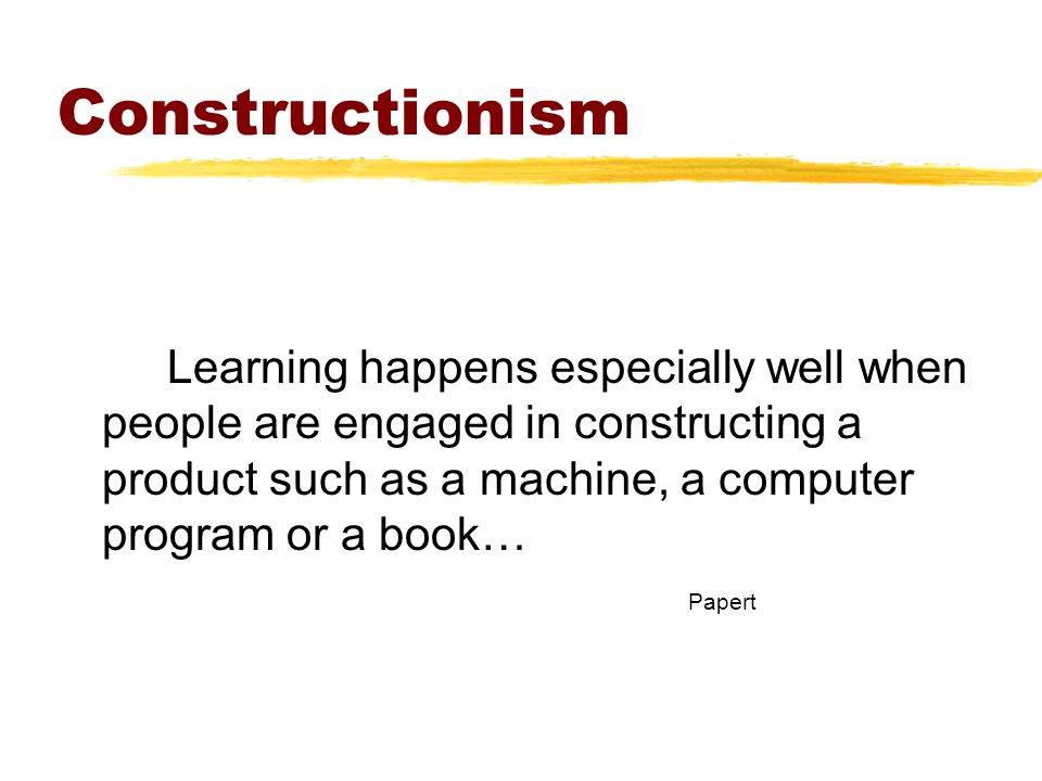 Constructionism Learning happens especially well when people are engaged in constructing a product such as a machine, a computer program or a book… Papert
