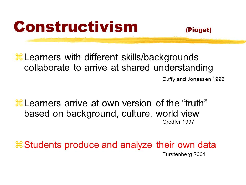 Constructivism (Piaget) zLearners with different skills/backgrounds collaborate to arrive at shared understanding Duffy and Jonassen 1992 zLearners arrive at own version of the truth based on background, culture, world view Gredler 1997 zStudents produce and analyze their own data Furstenberg 2001