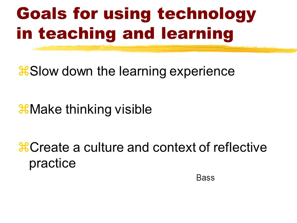 Goals for using technology in teaching and learning zSlow down the learning experience zMake thinking visible zCreate a culture and context of reflective practice Bass