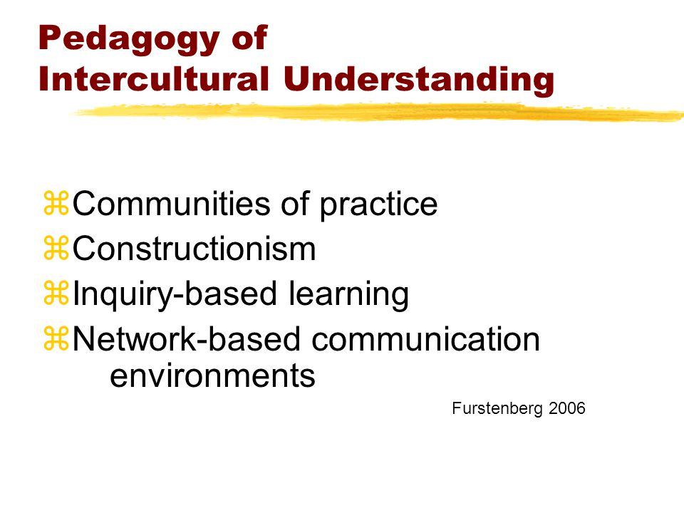 Pedagogy of Intercultural Understanding zCommunities of practice zConstructionism zInquiry-based learning zNetwork-based communication environments Furstenberg 2006