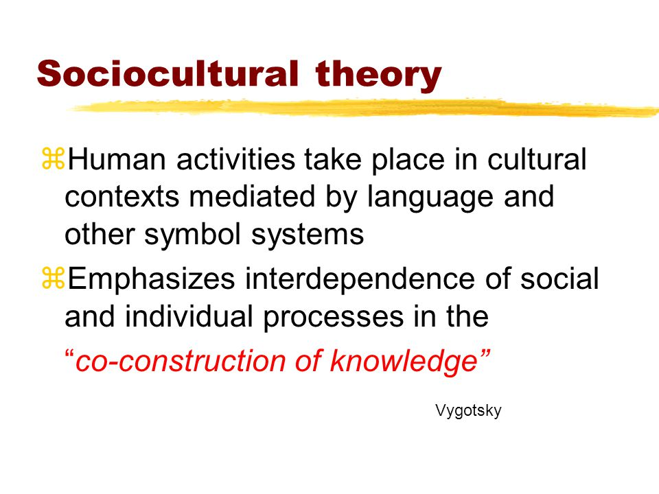 Sociocultural theory zHuman activities take place in cultural contexts mediated by language and other symbol systems zEmphasizes interdependence of social and individual processes in the co-construction of knowledge Vygotsky