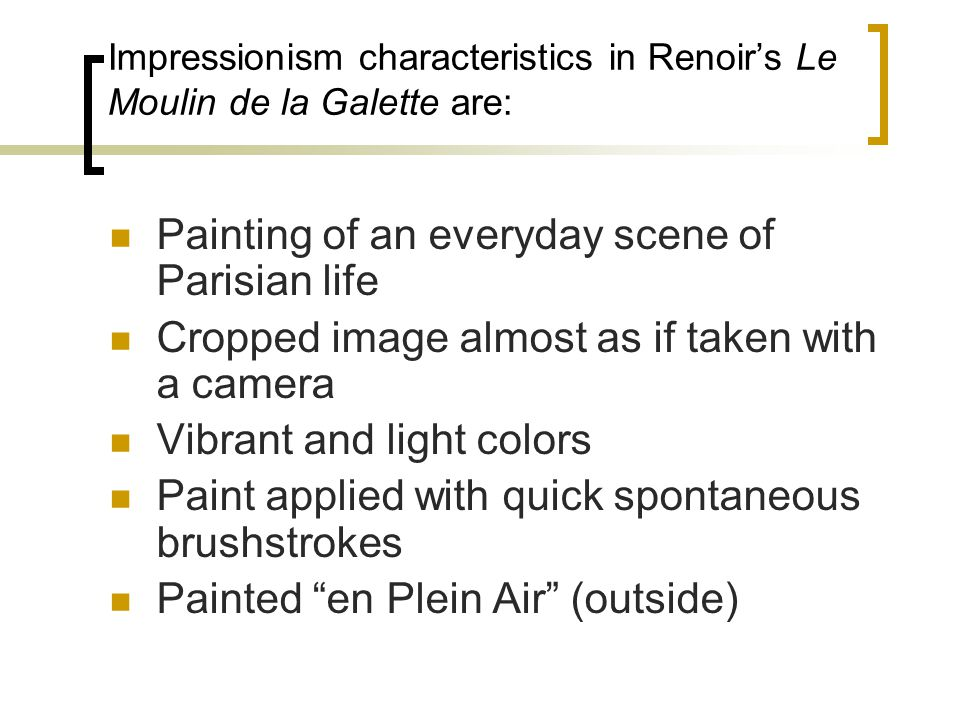 Impressionism characteristics in Renoirs Le Moulin de la Galette are: Painting of an everyday scene of Parisian life Cropped image almost as if taken