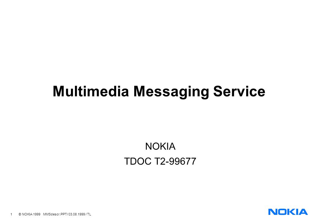 12 © NOKIA 1999 MMSdescr.PPT/ 03.08.1999 / TL MMS Content Formats A minimum set of content formats needed for MMS capable terminals to communicate with each other, to ensure message delivery Minimum set could be e.g.: JPEG images GIF images Text (different char sets) A message will be combined using Multipart MIME with the use of SMIL for syncronisation of modules Part of WAP specification e.g.