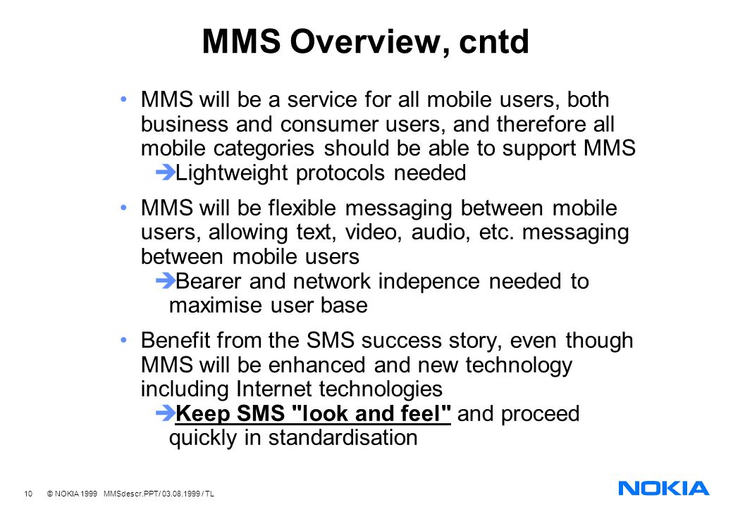 10 © NOKIA 1999 MMSdescr.PPT/ 03.08.1999 / TL MMS Overview, cntd MMS will be a service for all mobile users, both business and consumer users, and therefore all mobile categories should be able to support MMS Lightweight protocols needed MMS will be flexible messaging between mobile users, allowing text, video, audio, etc.