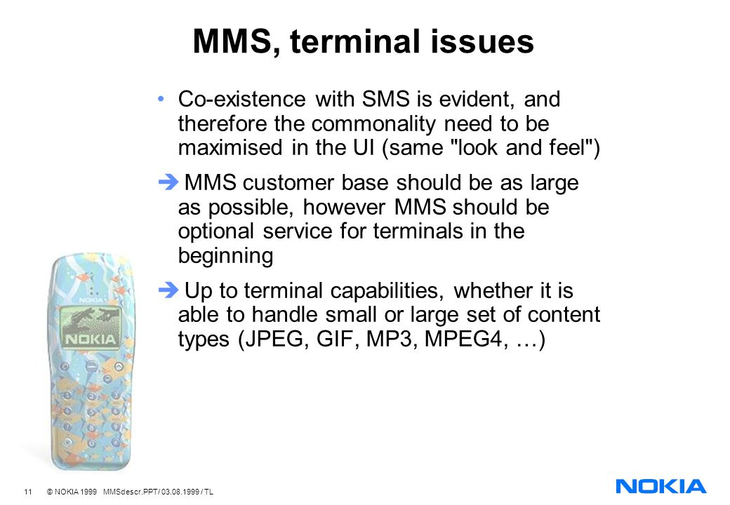 11 © NOKIA 1999 MMSdescr.PPT/ 03.08.1999 / TL MMS, terminal issues Co-existence with SMS is evident, and therefore the commonality need to be maximised in the UI (same look and feel ) MMS customer base should be as large as possible, however MMS should be optional service for terminals in the beginning Up to terminal capabilities, whether it is able to handle small or large set of content types (JPEG, GIF, MP3, MPEG4, …)