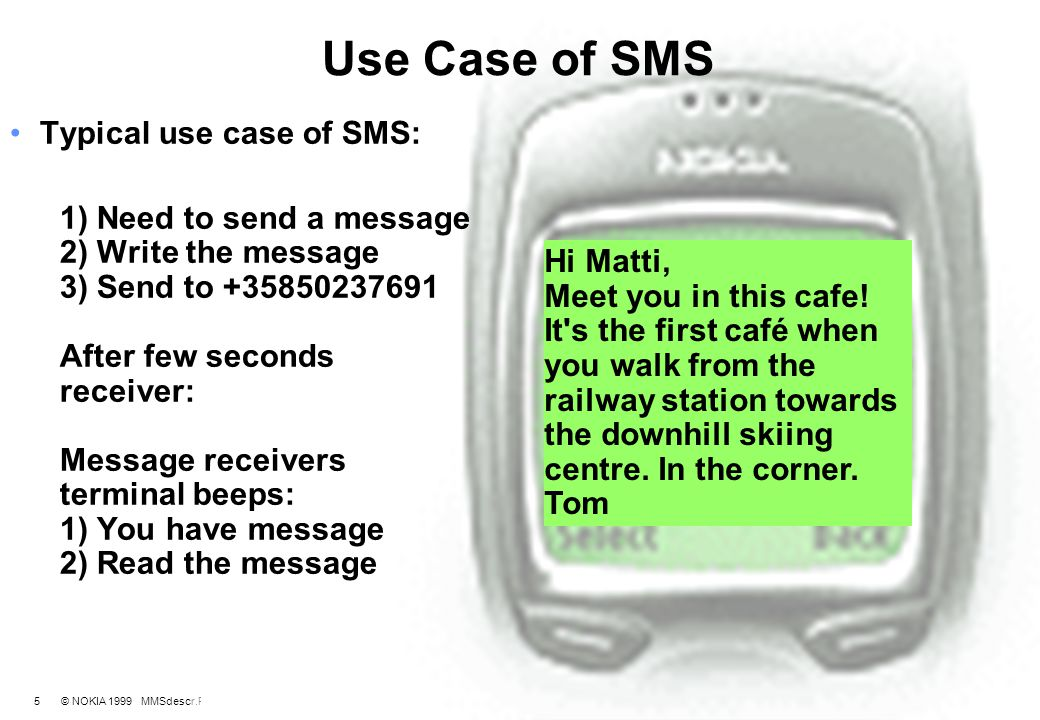 6 © NOKIA 1999 MMSdescr.PPT/ 03.08.1999 / TL From SMS towards MMS Case: Picture Messages Picture message: maximum size is 72*28 pixels and Text: displayed after the graphics, maximum size is 120 ascii characters with the biggest possible graphics Guides users towards MMS, first step.