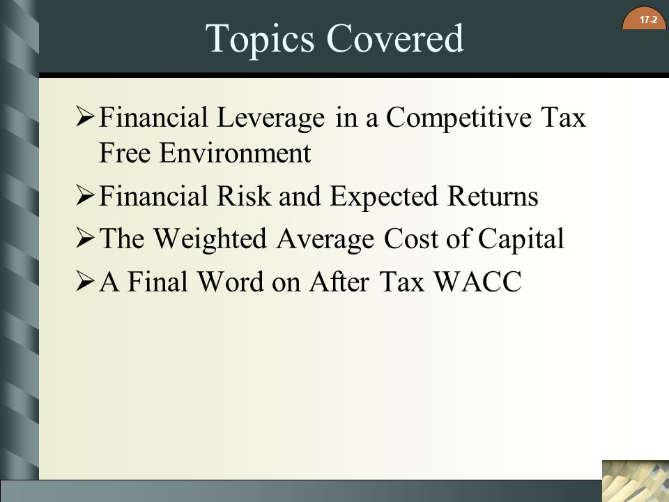 17-2 Topics Covered Financial Leverage in a Competitive Tax Free Environment Financial Risk and Expected Returns The Weighted Average Cost of Capital A Final Word on After Tax WACC