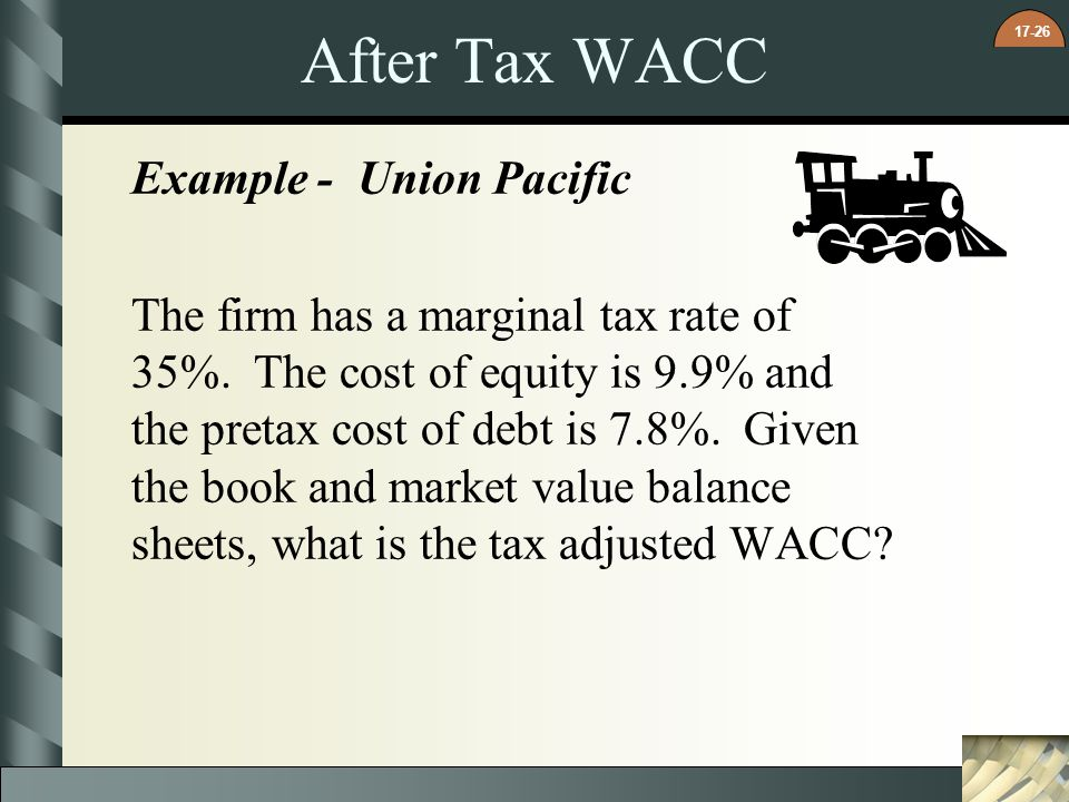 17-26 After Tax WACC Example - Union Pacific The firm has a marginal tax rate of 35%. The cost of equity is 9.9% and the pretax cost of debt is 7.8%.